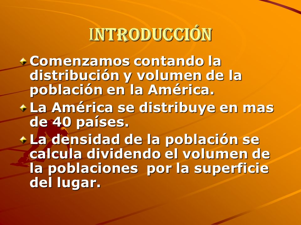 Introducción Comenzamos contando la distribución y volumen de la población en la América. La América se distribuye en mas de 40 países.
