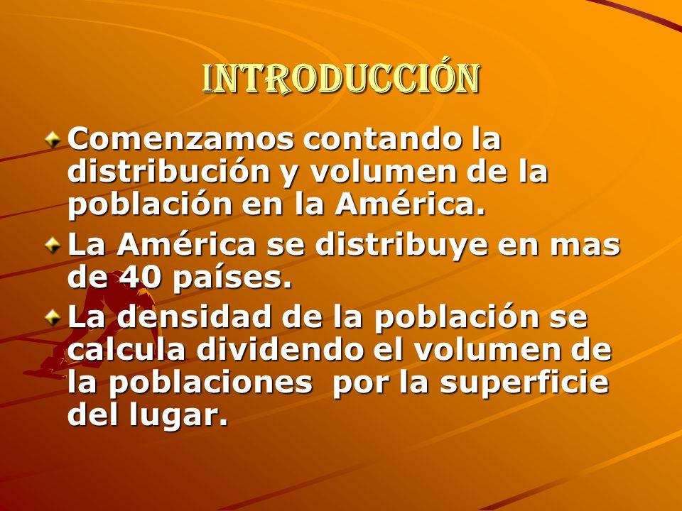 IntroducciónComenzamos contando la distribución y volumen de la población en la América. La América se distribuye en mas de 40 países.