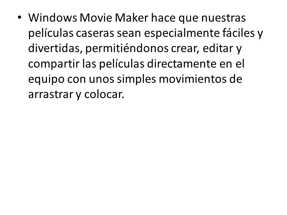 Windows Movie Maker hace que nuestras películas caseras sean especialmente fáciles y divertidas, permitiéndonos crear, editar y compartir las películas directamente en el equipo con unos simples movimientos de arrastrar y colocar.