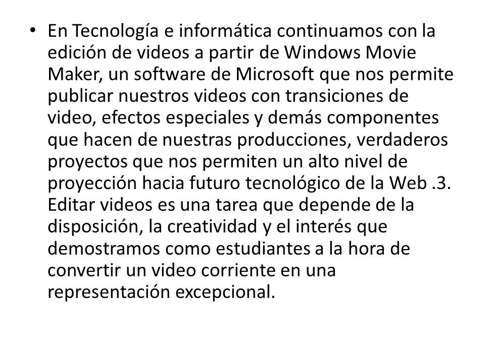 En Tecnología e informática continuamos con la edición de videos a partir de Windows Movie Maker, un software de Microsoft que nos permite publicar nuestros videos con transiciones de video, efectos especiales y demás componentes que hacen de nuestras producciones, verdaderos proyectos que nos permiten un alto nivel de proyección hacia futuro tecnológico de la Web .3.