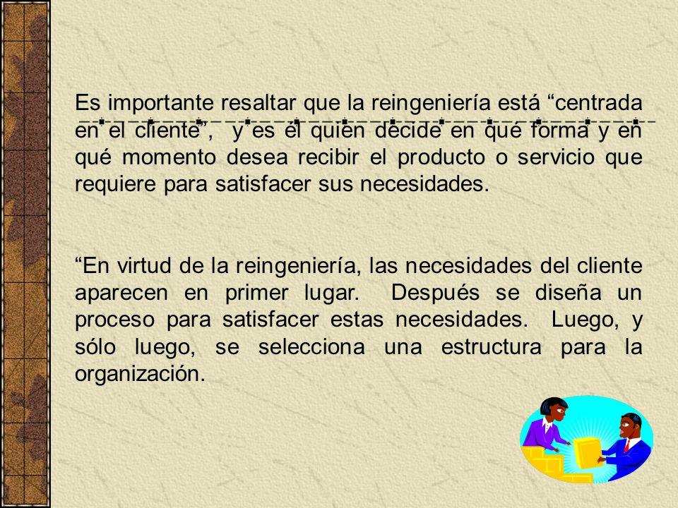 Es importante resaltar que la reingeniería está centrada en el cliente , y es él quien decide en qué forma y en qué momento desea recibir el producto o servicio que requiere para satisfacer sus necesidades.