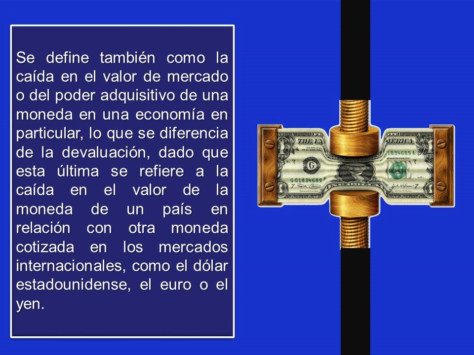 Se define también como la caída en el valor de mercado o del poder adquisitivo de una moneda en una economía en particular, lo que se diferencia de la devaluación, dado que esta última se refiere a la caída en el valor de la moneda de un país en relación con otra moneda cotizada en los mercados internacionales, como el dólar estadounidense, el euro o el yen.