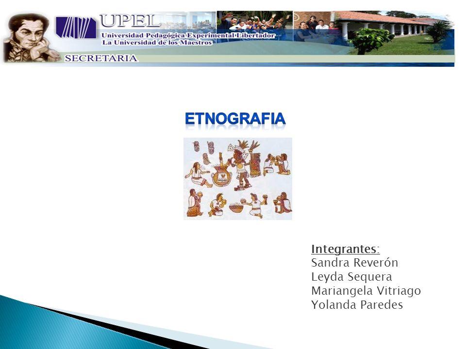 ETNOGRAFIA Integrantes: Sandra Reverón Leyda Sequera
