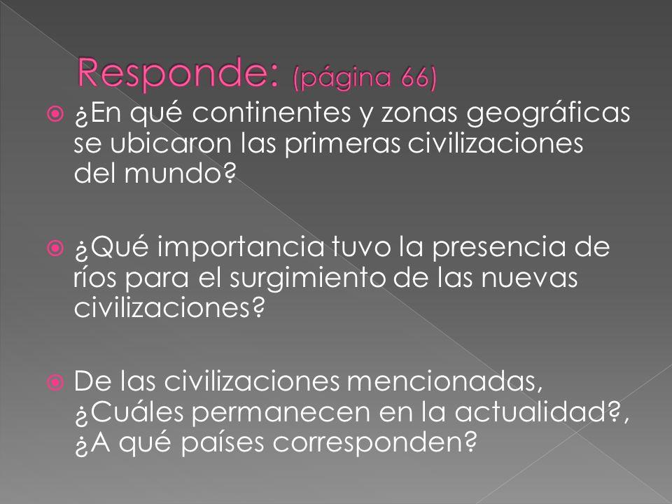 Responde: (página 66) ¿En qué continentes y zonas geográficas se ubicaron las primeras civilizaciones del mundo