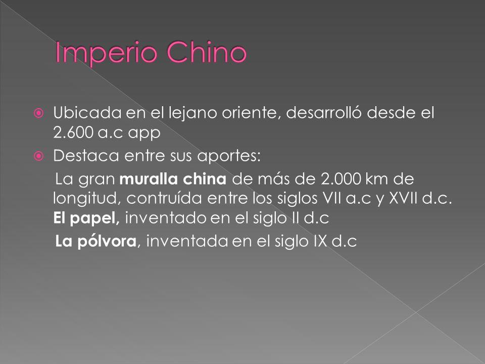 Imperio Chino Ubicada en el lejano oriente, desarrolló desde el 2.600 a.c app. Destaca entre sus aportes: