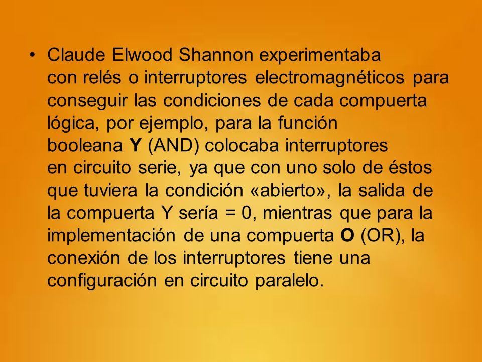 Claude Elwood Shannon experimentaba con relés o interruptores electromagnéticos para conseguir las condiciones de cada compuerta lógica, por ejemplo, para la función booleana Y (AND) colocaba interruptores en circuito serie, ya que con uno solo de éstos que tuviera la condición «abierto», la salida de la compuerta Y sería = 0, mientras que para la implementación de una compuerta O (OR), la conexión de los interruptores tiene una configuración en circuito paralelo.