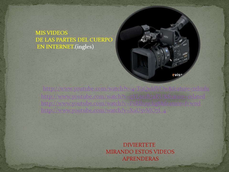 MIS VIDEOS DE LAS PARTES DEL CUERPO. EN INTERNET.(ingles) http://www.youtube.com/watch v=qYL5e1B7aKU&feature=related.