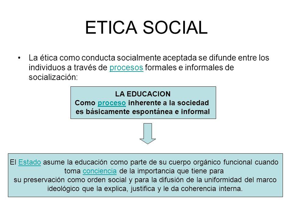 ETICA SOCIAL La ética como conducta socialmente aceptada se difunde entre los individuos a través de procesos formales e informales de socialización: