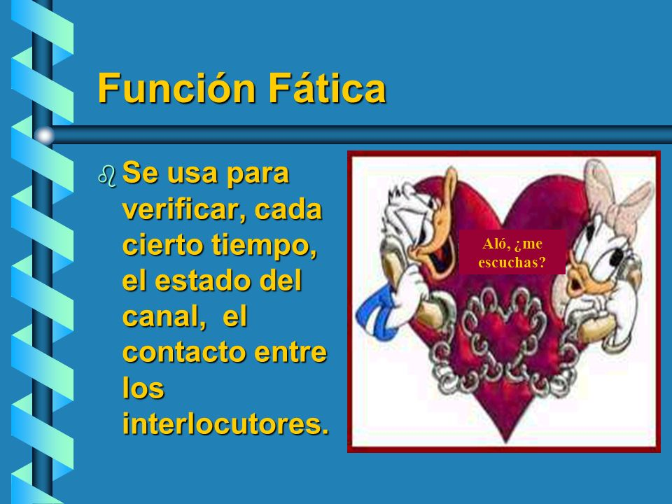 Función Fática Se usa para verificar, cada cierto tiempo, el estado del canal, el contacto entre los interlocutores.