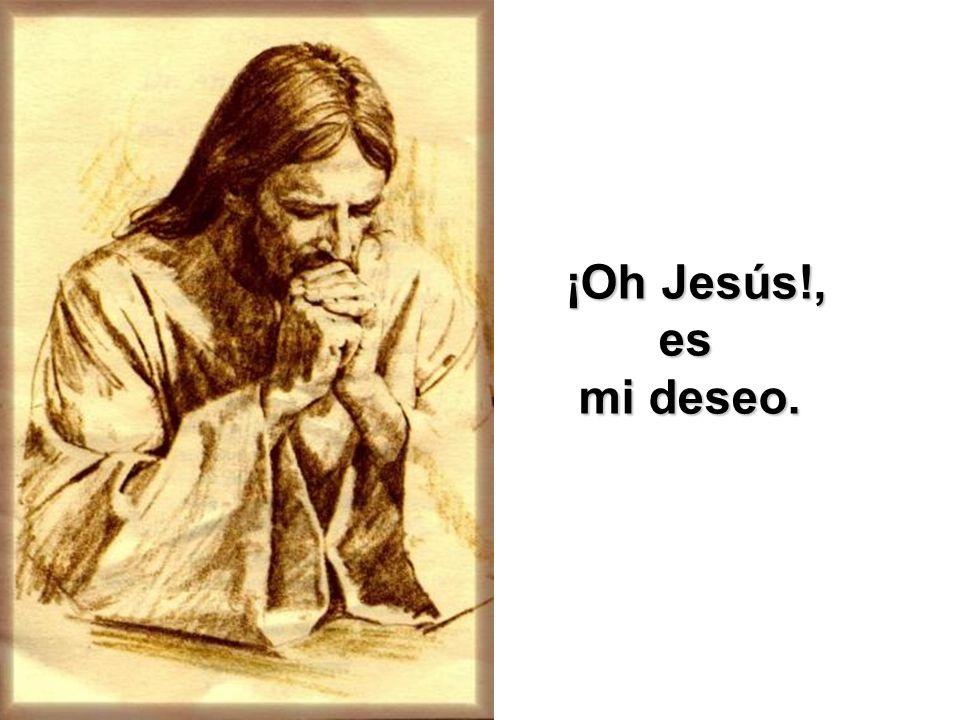¡Oh Jesús!, es mi deseo.