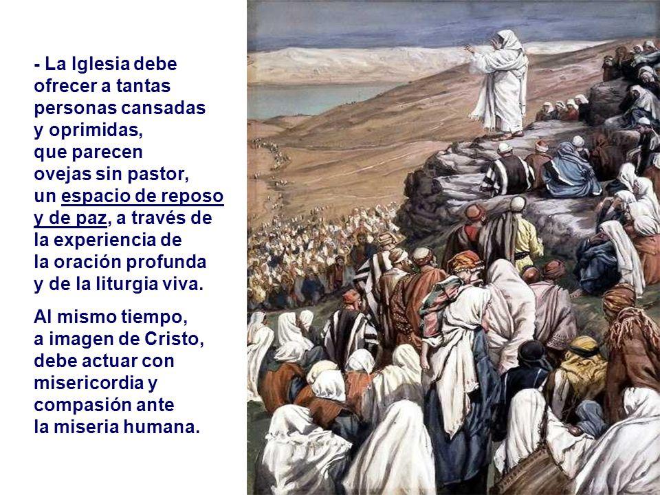 - La Iglesia debe ofrecer a tantas personas cansadas y oprimidas,