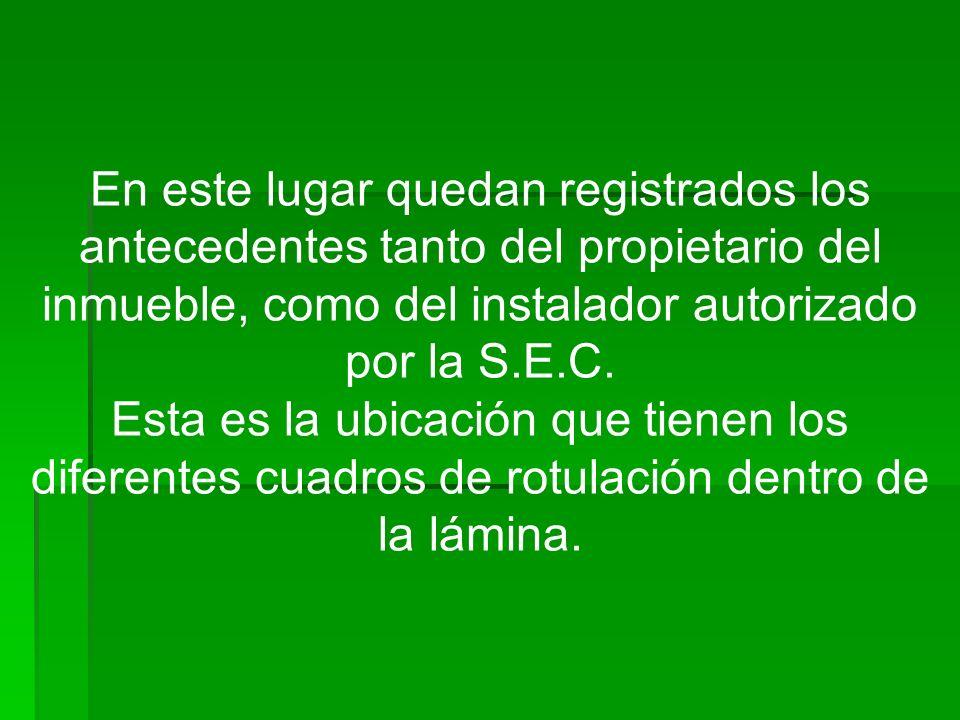 En este lugar quedan registrados los antecedentes tanto del propietario del inmueble, como del instalador autorizado por la S.E.C.