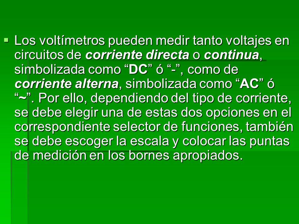 Los voltímetros pueden medir tanto voltajes en circuitos de corriente directa o continua, simbolizada como DC ó - , como de corriente alterna, simbolizada como AC ó ~ .