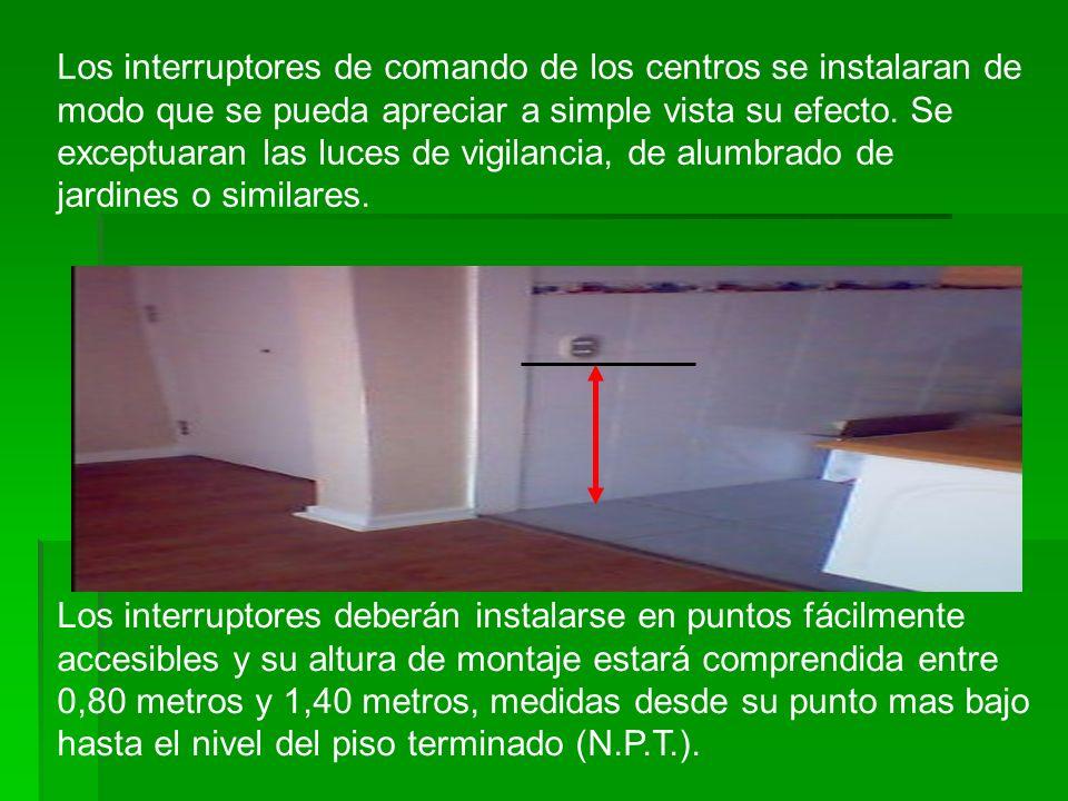 Los interruptores de comando de los centros se instalaran de modo que se pueda apreciar a simple vista su efecto. Se exceptuaran las luces de vigilancia, de alumbrado de jardines o similares.