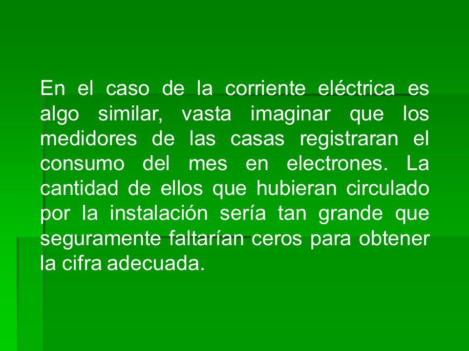 En el caso de la corriente eléctrica es algo similar, vasta imaginar que los medidores de las casas registraran el consumo del mes en electrones.