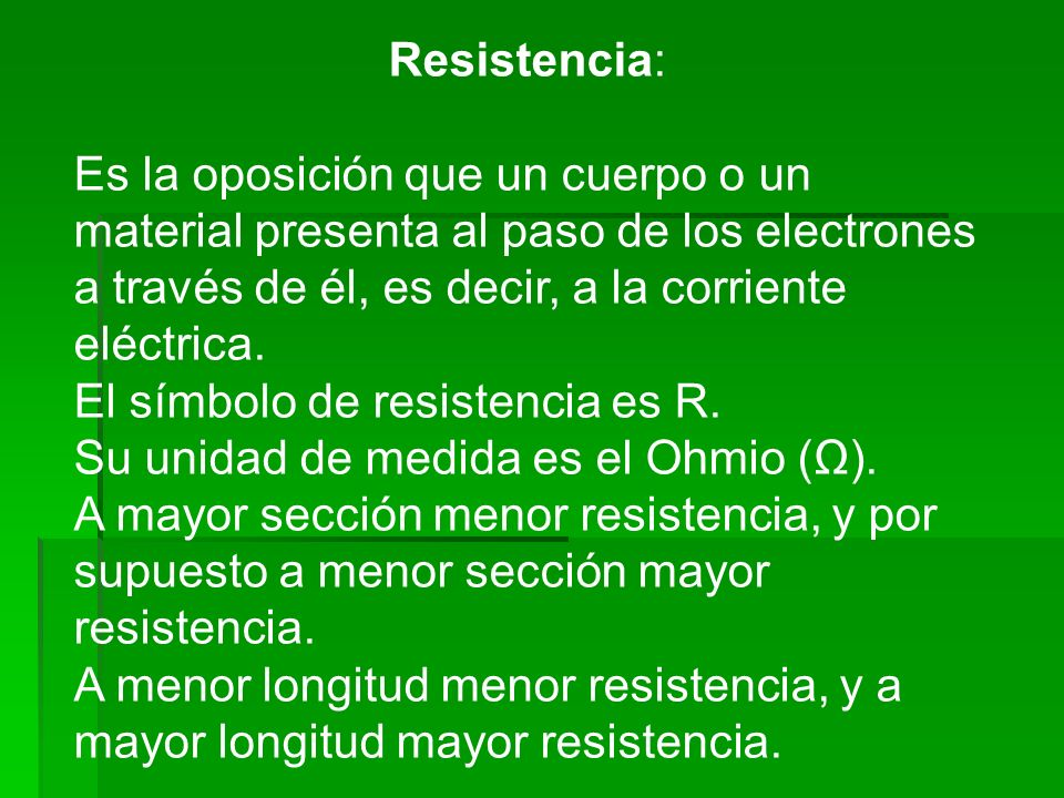 Resistencia: Es la oposición que un cuerpo o un material presenta al paso de los electrones a través de él, es decir, a la corriente eléctrica.