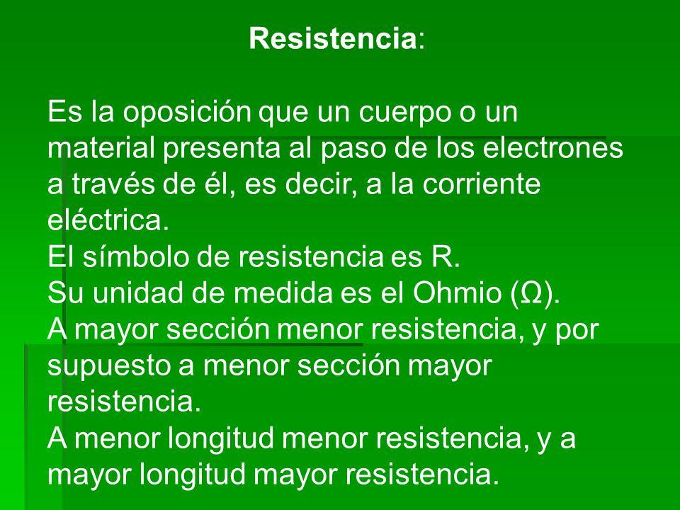 Resistencia:Es la oposición que un cuerpo o un material presenta al paso de los electrones a través de él, es decir, a la corriente eléctrica.