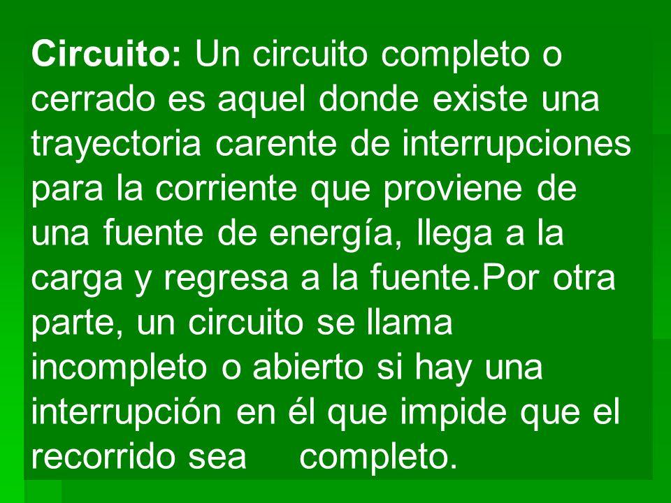 Circuito: Un circuito completo o cerrado es aquel donde existe una trayectoria carente de interrupciones para la corriente que proviene de una fuente de energía, llega a la carga y regresa a la fuente.Por otra parte, un circuito se llama incompleto o abierto si hay una interrupción en él que impide que el recorrido sea completo.