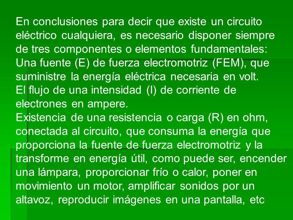 En conclusiones para decir que existe un circuito eléctrico cualquiera, es necesario disponer siempre de tres componentes o elementos fundamentales: