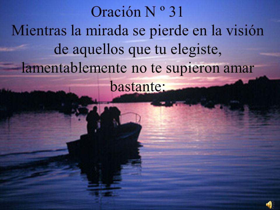 Oración N º 31 Mientras la mirada se pierde en la visión de aquellos que tu elegiste, lamentablemente no te supieron amar bastante: