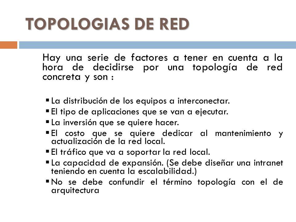 TOPOLOGIAS DE RED Hay una serie de factores a tener en cuenta a la hora de decidirse por una topología de red concreta y son :