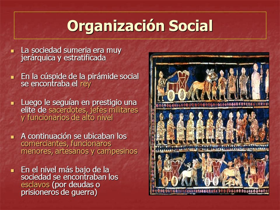Organización Social La sociedad sumeria era muy jerárquica y estratificada. En la cúspide de la pirámide social se encontraba el rey.