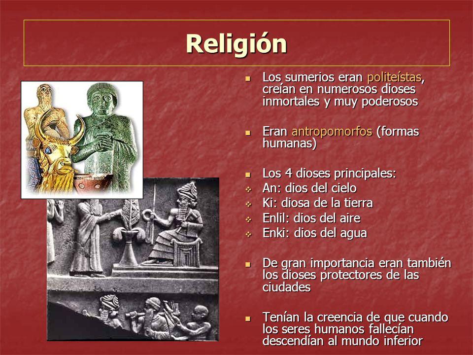 Religión Los sumerios eran politeístas, creían en numerosos dioses inmortales y muy poderosos. Eran antropomorfos (formas humanas)