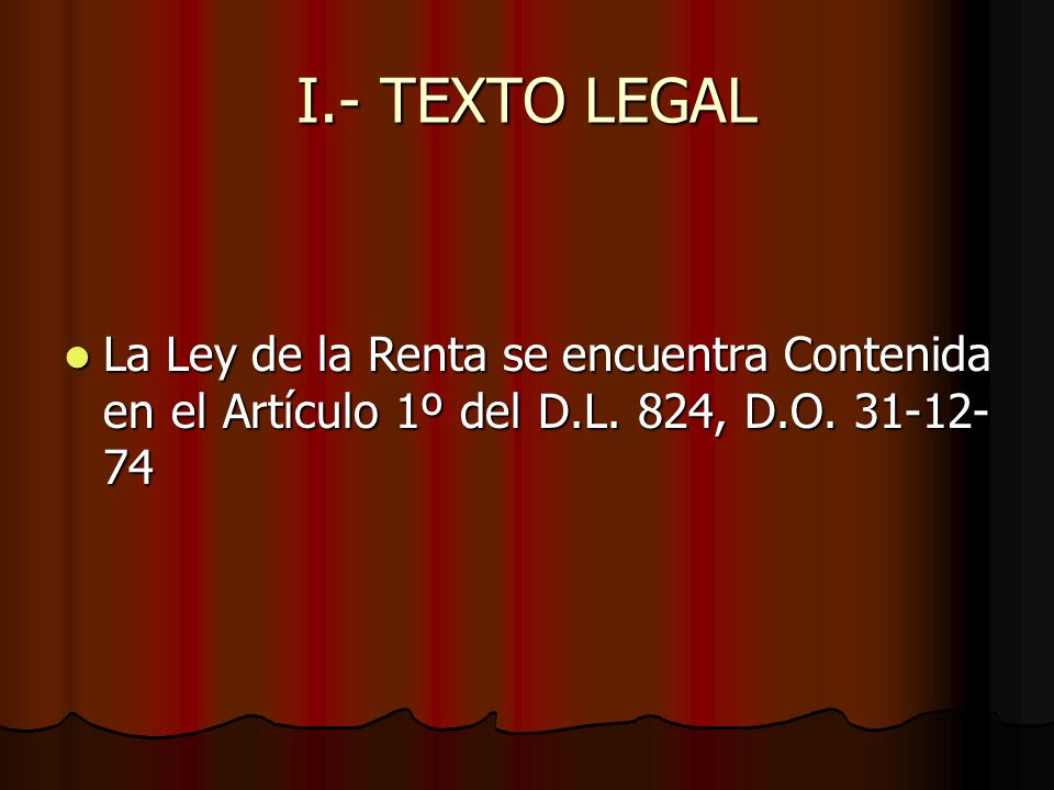 I.- TEXTO LEGAL La Ley de la Renta se encuentra Contenida en el Artículo 1º del D.L.