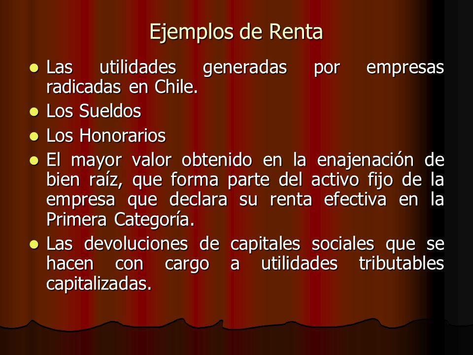 Ejemplos de Renta Las utilidades generadas por empresas radicadas en Chile. Los Sueldos. Los Honorarios.