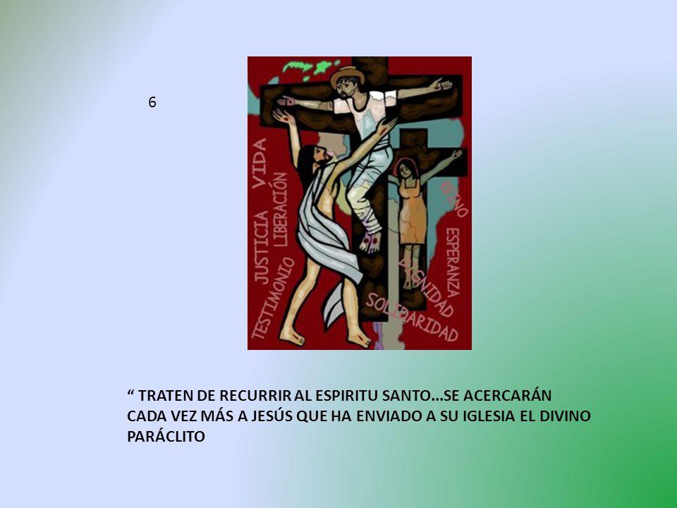 6 TRATEN DE RECURRIR AL ESPIRITU SANTO...SE ACERCARÁN CADA VEZ MÁS A JESÚS QUE HA ENVIADO A SU IGLESIA EL DIVINO PARÁCLITO.