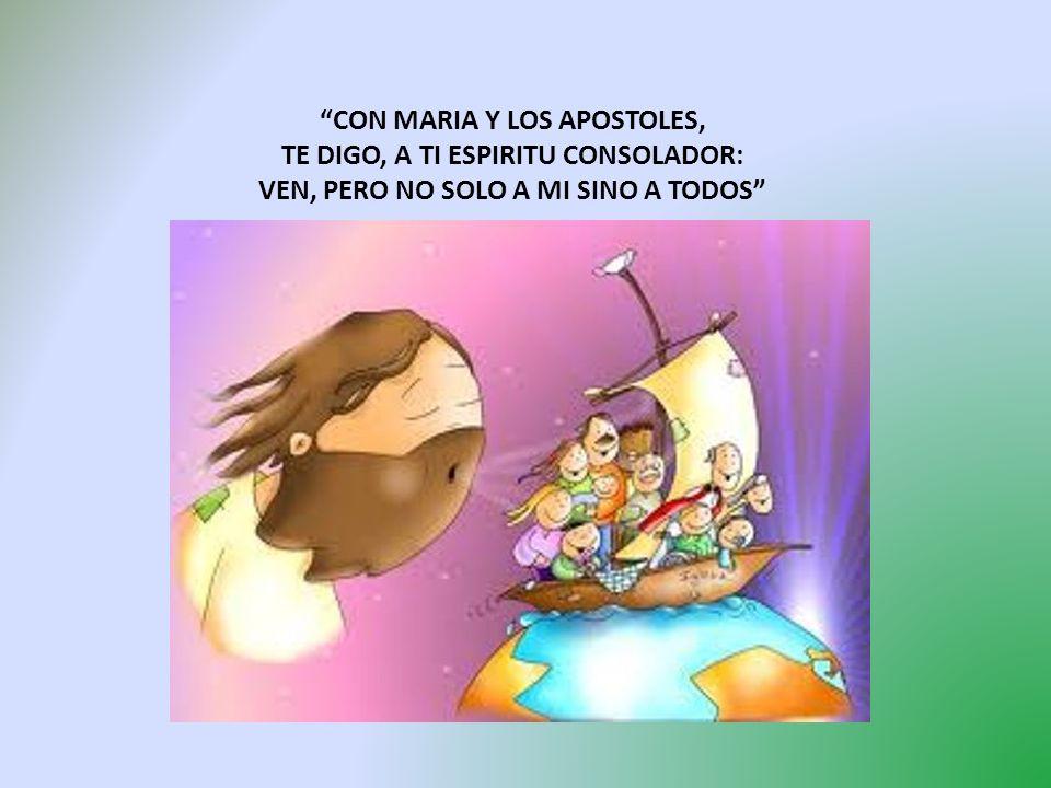 CON MARIA Y LOS APOSTOLES, TE DIGO, A TI ESPIRITU CONSOLADOR: