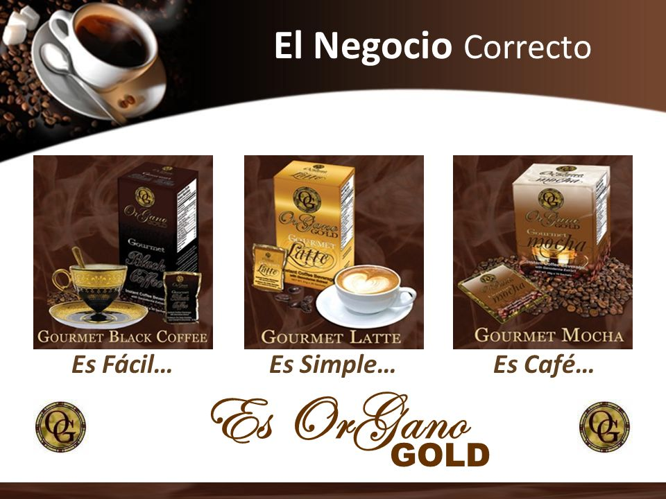 El Negocio Correcto Es Fácil… Es Simple… Es Café… Es OrGano GOLD