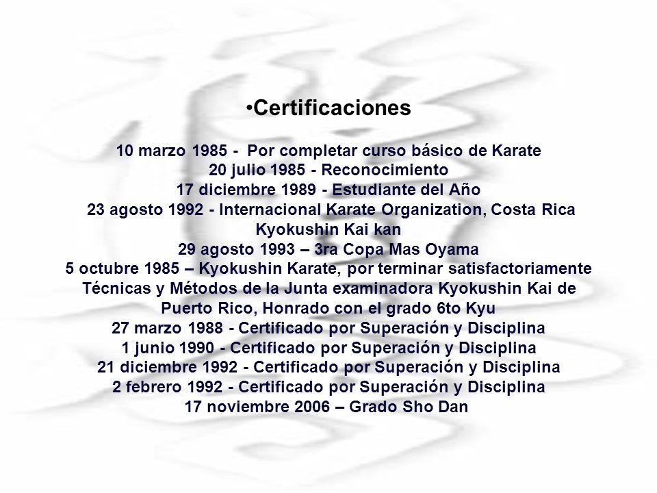 Certificaciones 10 marzo 1985 - Por completar curso básico de Karate 20 julio 1985 - Reconocimiento 17 diciembre 1989 - Estudiante del Año 23 agosto 1992 - Internacional Karate Organization, Costa Rica Kyokushin Kai kan 29 agosto 1993 – 3ra Copa Mas Oyama 5 octubre 1985 – Kyokushin Karate, por terminar satisfactoriamente Técnicas y Métodos de la Junta examinadora Kyokushin Kai de Puerto Rico, Honrado con el grado 6to Kyu 27 marzo 1988 - Certificado por Superación y Disciplina 1 junio 1990 - Certificado por Superación y Disciplina 21 diciembre 1992 - Certificado por Superación y Disciplina 2 febrero 1992 - Certificado por Superación y Disciplina 17 noviembre 2006 – Grado Sho Dan