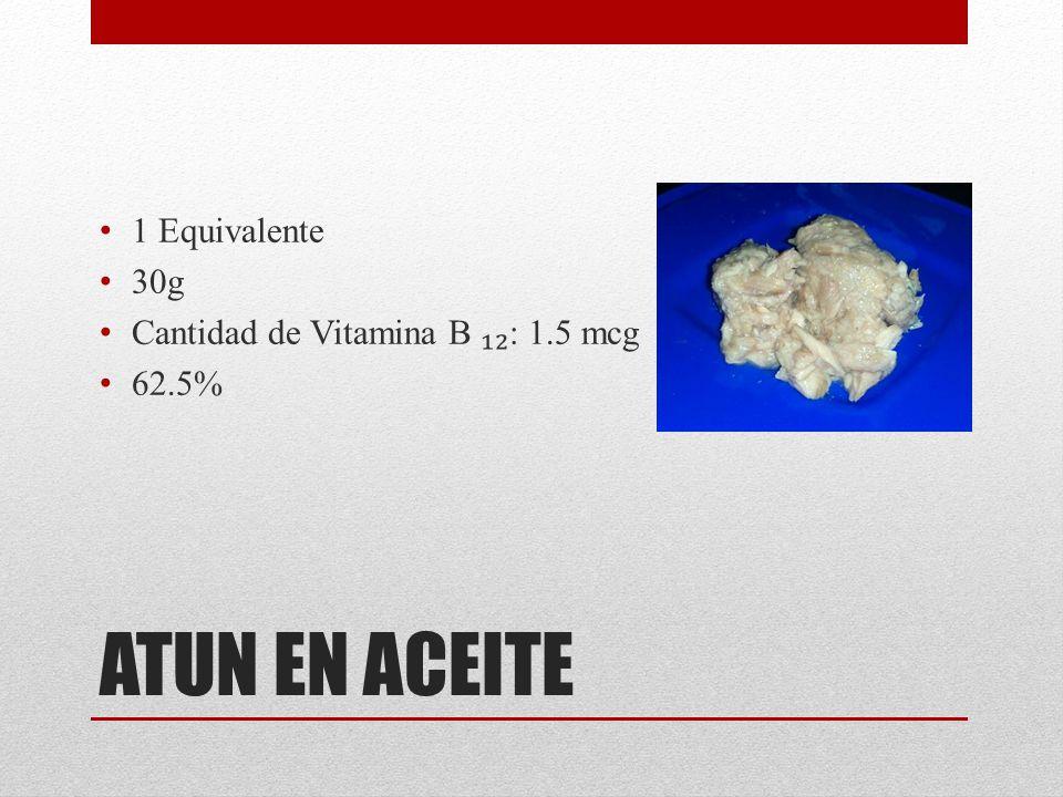 ATUN EN ACEITE 1 Equivalente 30g Cantidad de Vitamina B ₁₂: 1.5 mcg