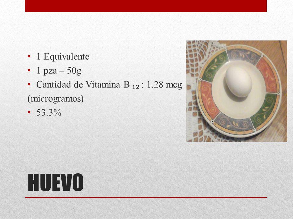 HUEVO 1 Equivalente 1 pza – 50g Cantidad de Vitamina B ₁₂ : 1.28 mcg