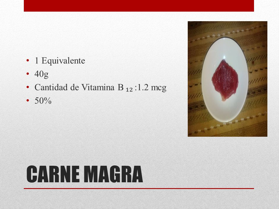 1 Equivalente 40g Cantidad de Vitamina B ₁₂ :1.2 mcg 50% CARNE MAGRA
