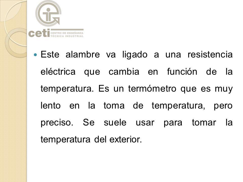 Este alambre va ligado a una resistencia eléctrica que cambia en función de la temperatura.