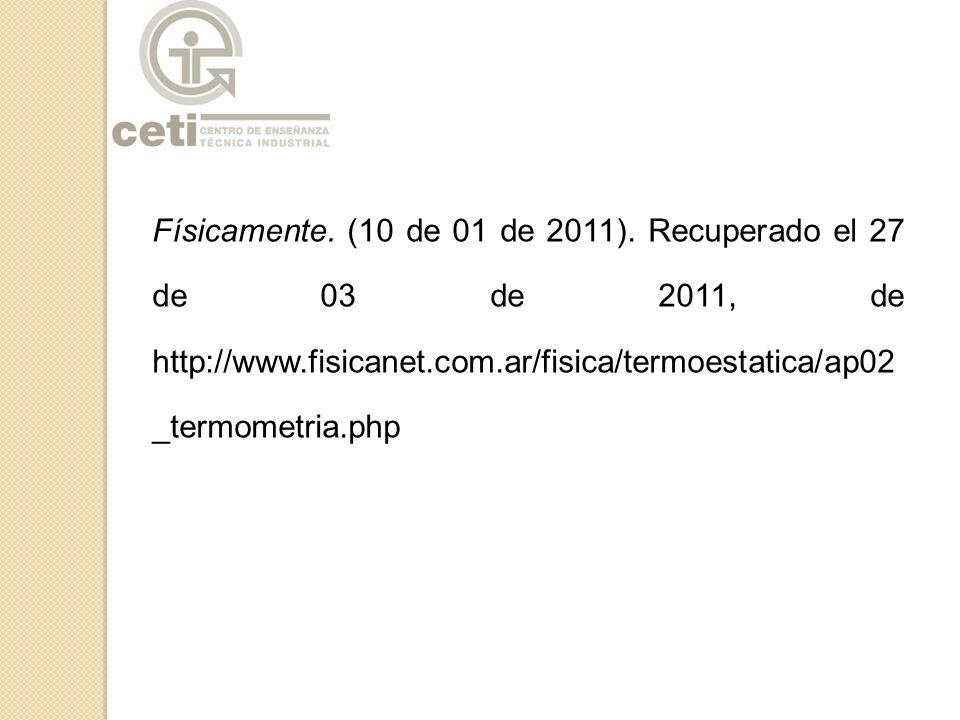 Físicamente. (10 de 01 de 2011). Recuperado el 27 de 03 de 2011, de http://www.fisicanet.com.ar/fisica/termoestatica/ap02_termometria.php