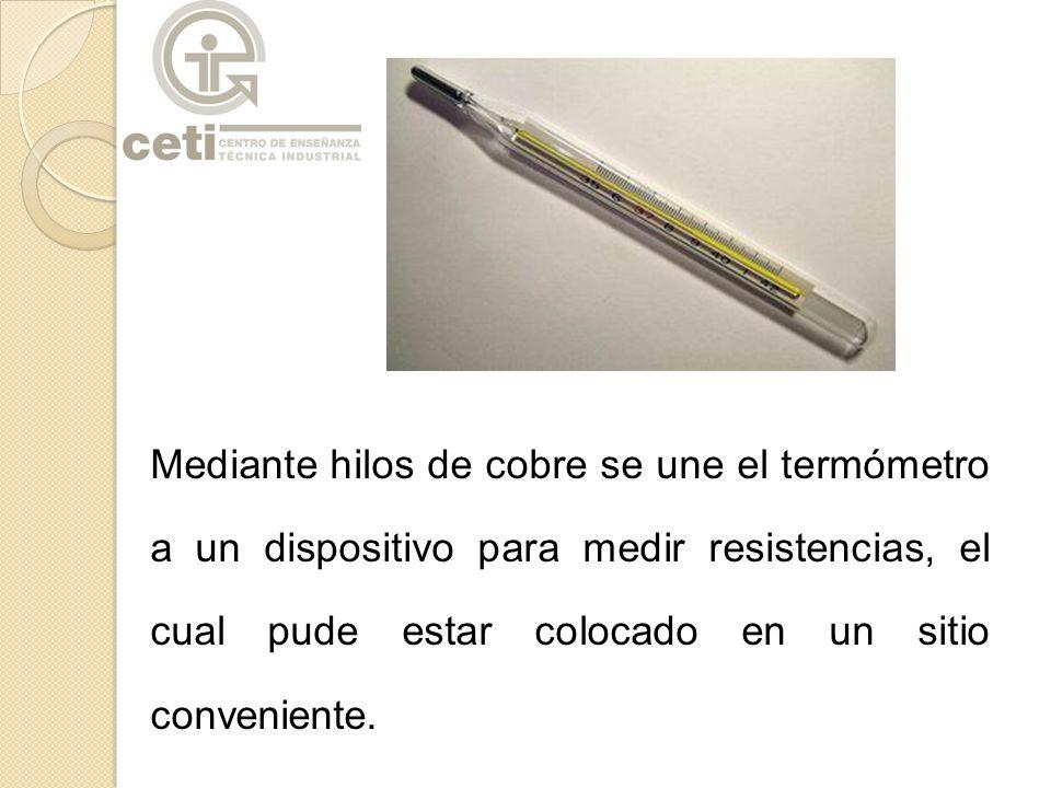 Mediante hilos de cobre se une el termómetro a un dispositivo para medir resistencias, el cual pude estar colocado en un sitio conveniente.
