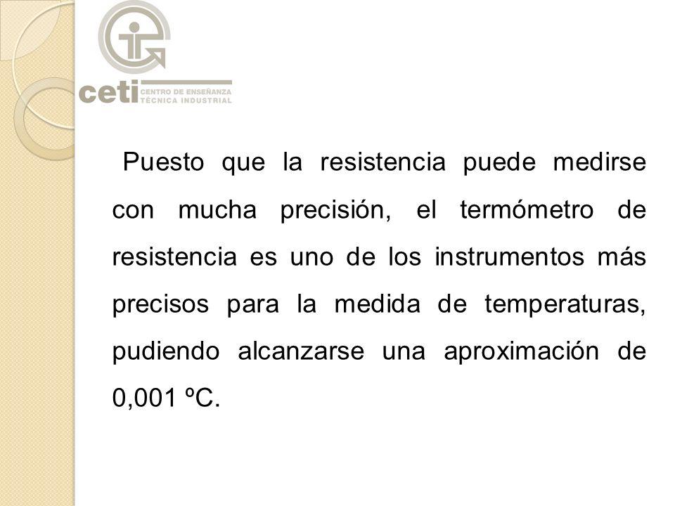 Puesto que la resistencia puede medirse con mucha precisión, el termómetro de resistencia es uno de los instrumentos más precisos para la medida de temperaturas, pudiendo alcanzarse una aproximación de 0,001 ºC.