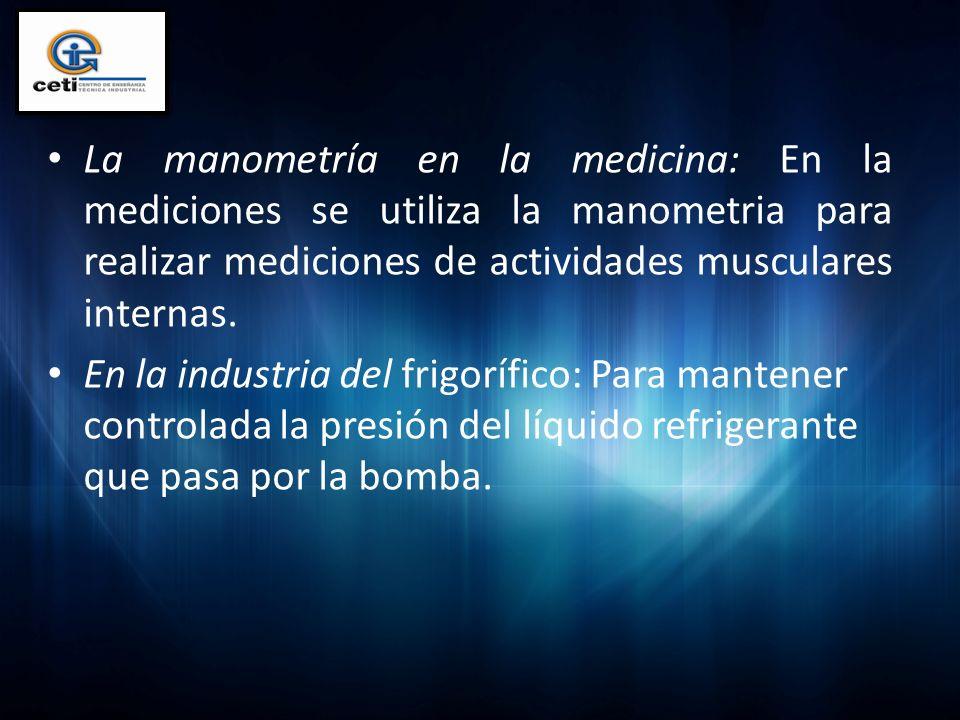 La manometría en la medicina: En la mediciones se utiliza la manometria para realizar mediciones de actividades musculares internas.