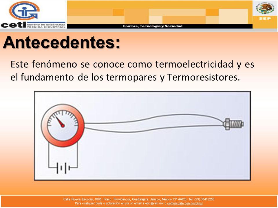 Antecedentes: Este fenómeno se conoce como termoelectricidad y es el fundamento de los termopares y Termoresistores.
