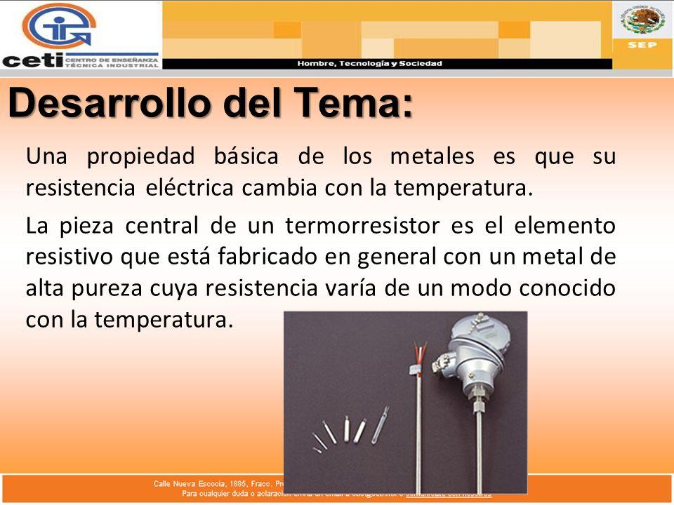Desarrollo del Tema: Una propiedad básica de los metales es que su resistencia eléctrica cambia con la temperatura.