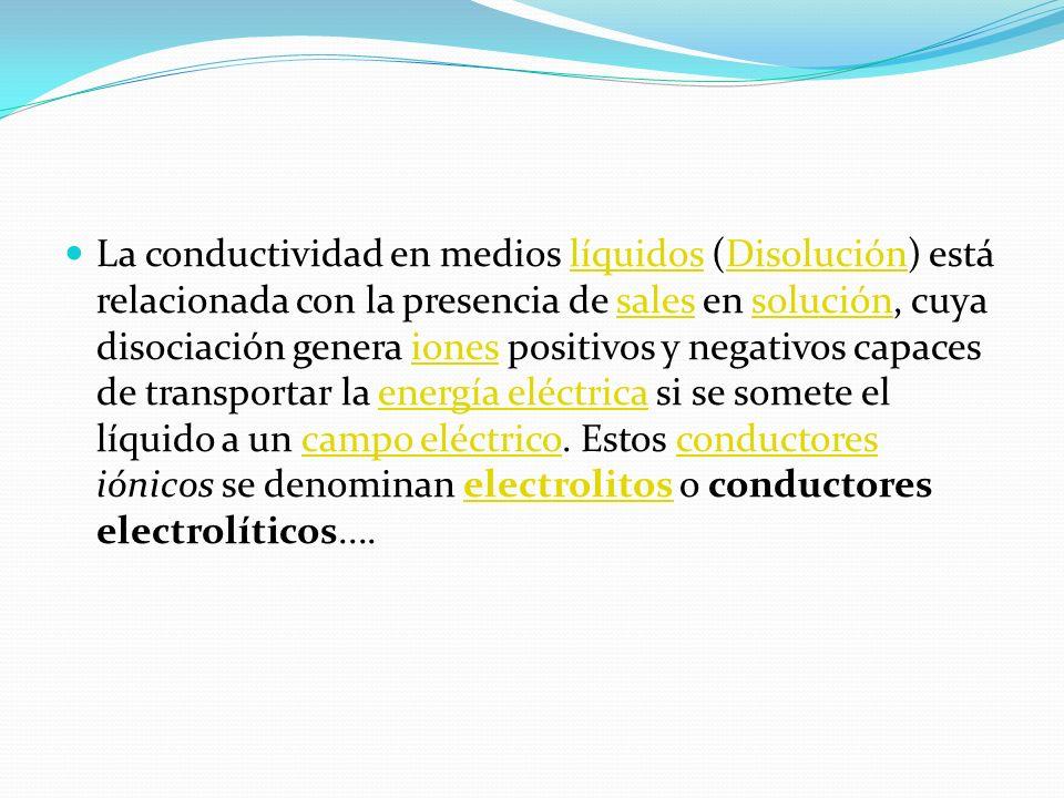 La conductividad en medios líquidos (Disolución) está relacionada con la presencia de sales en solución, cuya disociación genera iones positivos y negativos capaces de transportar la energía eléctrica si se somete el líquido a un campo eléctrico.