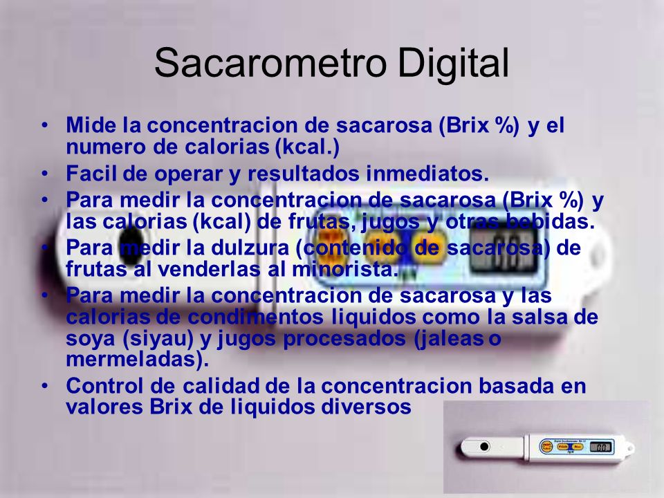 Sacarometro DigitalMide la concentracion de sacarosa (Brix %) y el numero de calorias (kcal.) Facil de operar y resultados inmediatos.