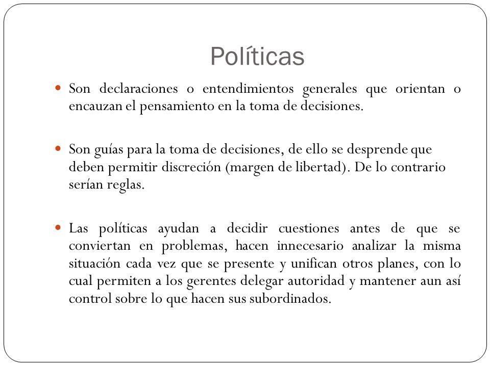 Políticas Son declaraciones o entendimientos generales que orientan o encauzan el pensamiento en la toma de decisiones.