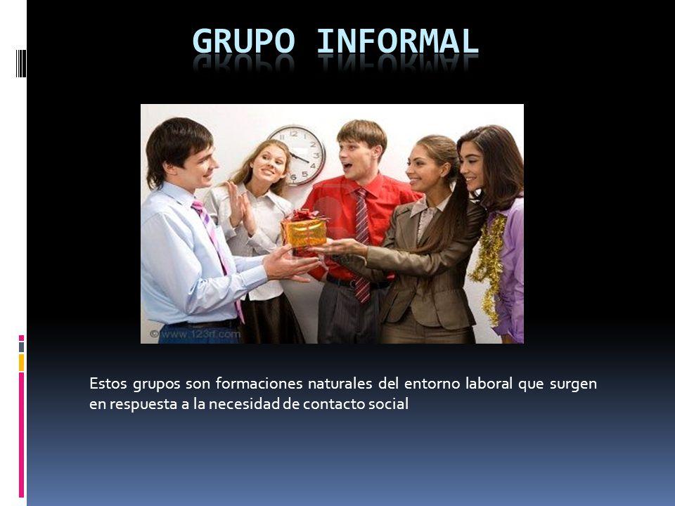 GRUPO INFORMAL Estos grupos son formaciones naturales del entorno laboral que surgen en respuesta a la necesidad de contacto social.