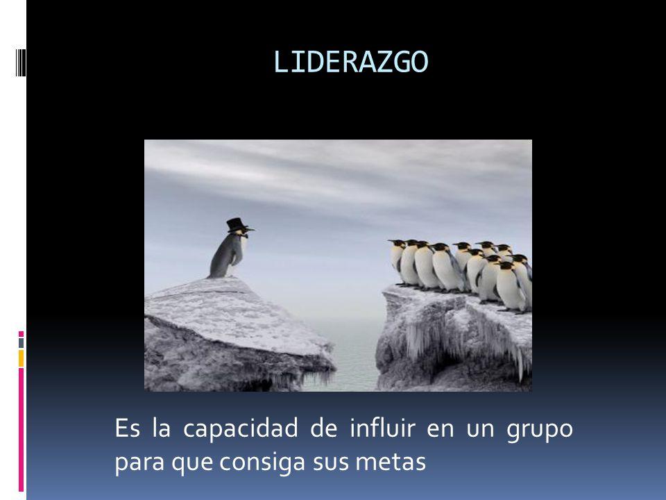 LIDERAZGO Es la capacidad de influir en un grupo para que consiga sus metas