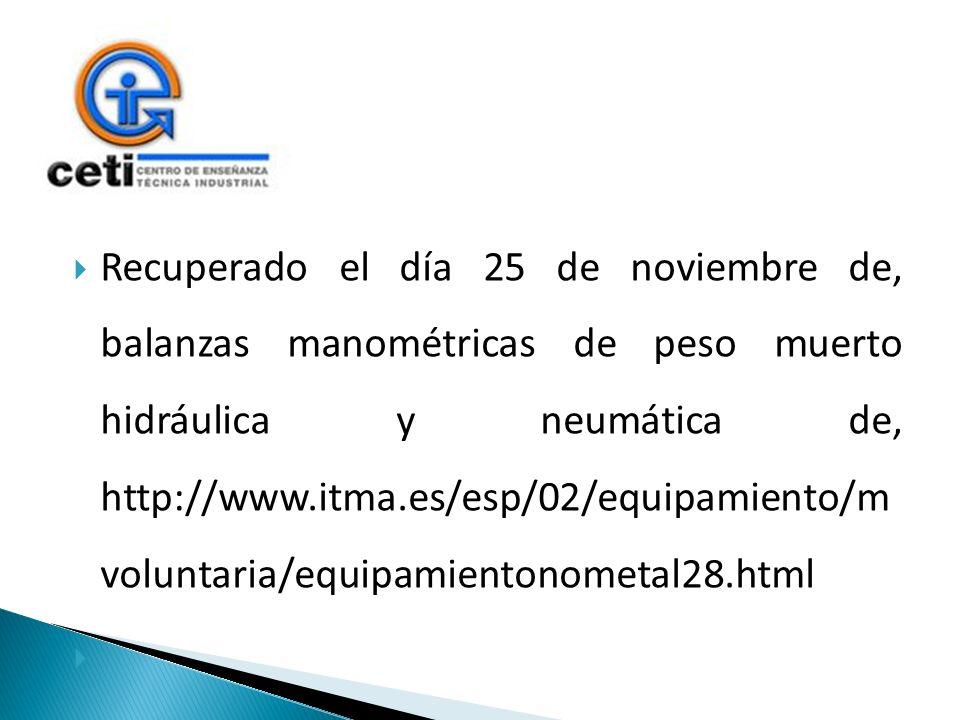 Recuperado el día 25 de noviembre de, balanzas manométricas de peso muerto hidráulica y neumática de, http://www.itma.es/esp/02/equipamiento/m voluntaria/equipamientonometal28.html