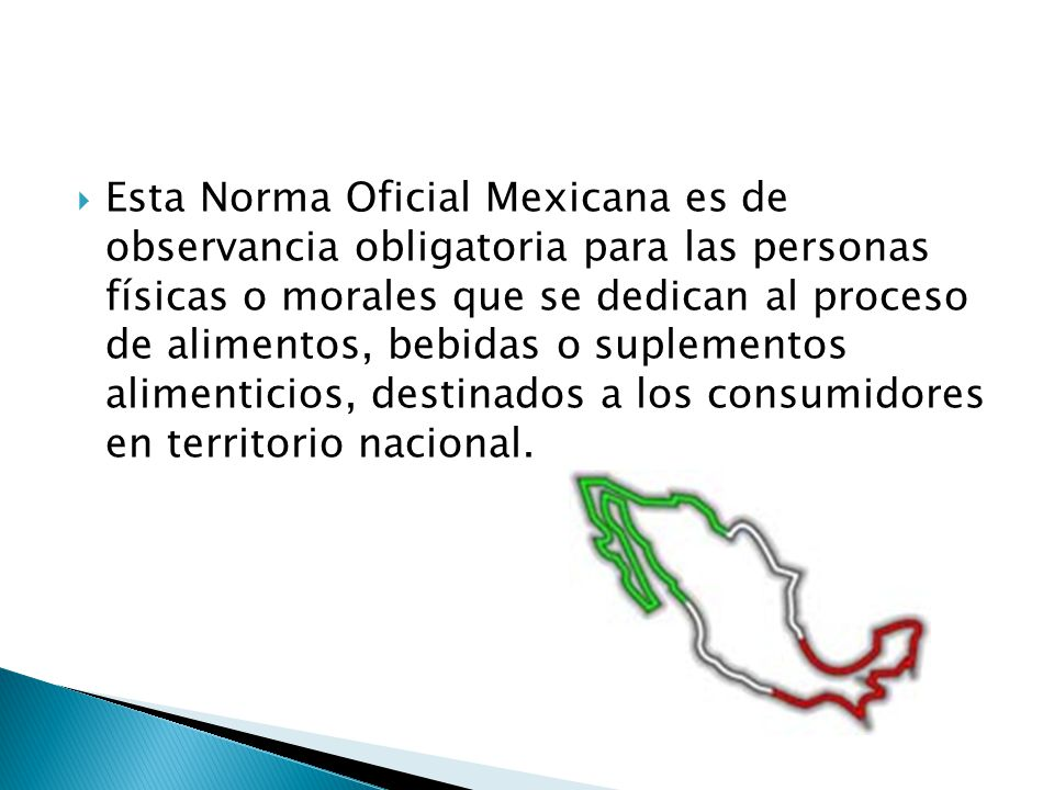 Esta Norma Oficial Mexicana es de observancia obligatoria para las personas físicas o morales que se dedican al proceso de alimentos, bebidas o suplementos alimenticios, destinados a los consumidores en territorio nacional.